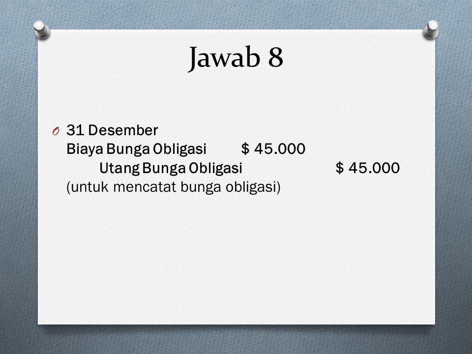 O 31 Desember Biaya Bunga Obligasi $ 45.000 Utang Bunga Obligasi $ 45.000 (untuk mencatat bunga obligasi) Jawab 8