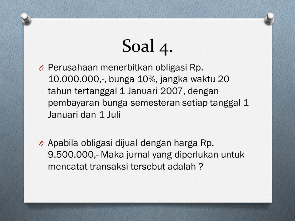 Soal 4. O Perusahaan menerbitkan obligasi Rp. 10.000.000,-, bunga 10%, jangka waktu 20 tahun tertanggal 1 Januari 2007, dengan pembayaran bunga semest