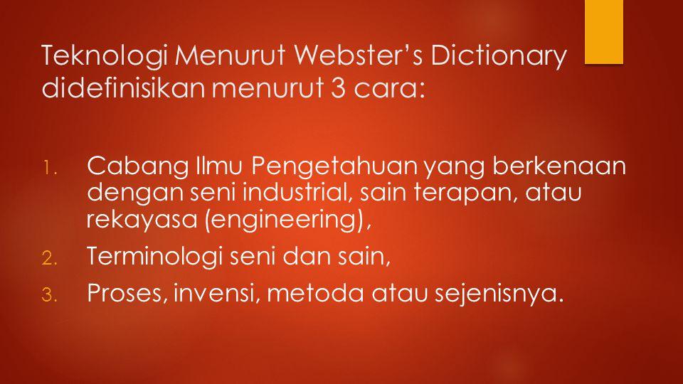 Teknologi Menurut Webster's Dictionary didefinisikan menurut 3 cara: 1.