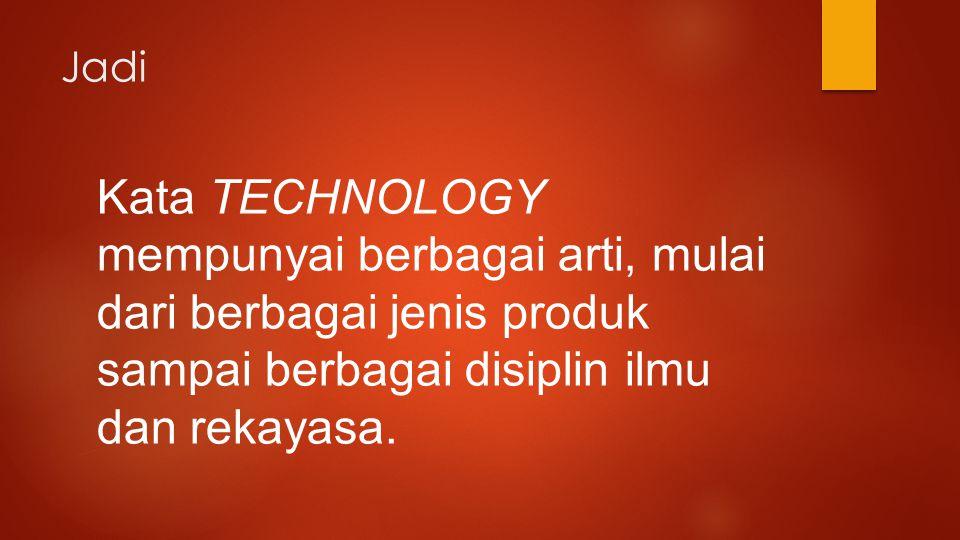 Jadi Kata TECHNOLOGY mempunyai berbagai arti, mulai dari berbagai jenis produk sampai berbagai disiplin ilmu dan rekayasa.