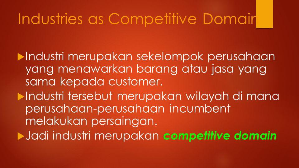 Industries as Competitive Domain  Industri merupakan sekelompok perusahaan yang menawarkan barang atau jasa yang sama kepada customer.