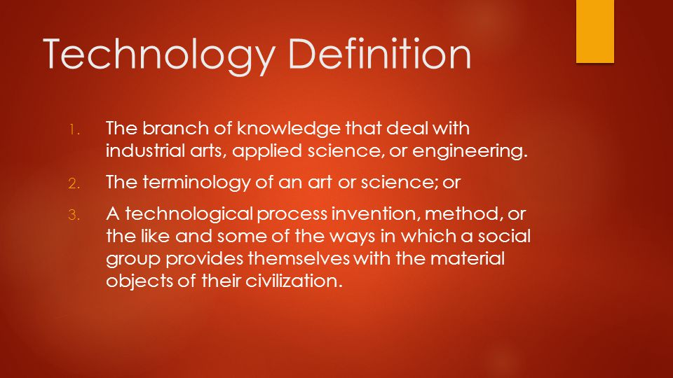 Technology definition  Technology is the practical implemetation of learning and knowledge by individuals and organizations to aid human endeavor.