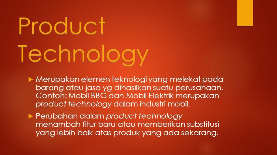 Product Technology  Merupakan elemen teknologi yang melekat pada barang atau jasa yg dihasilkan suatu perusahaan.