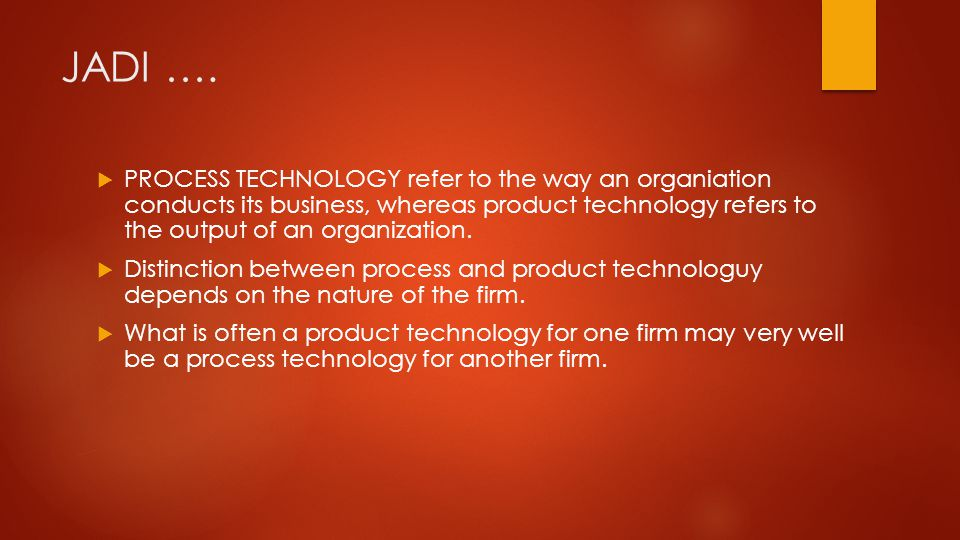 JADI ….  PROCESS TECHNOLOGY refer to the way an organiation conducts its business, whereas product technology refers to the output of an organization