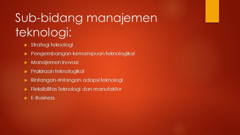 Sub-bidang manajemen teknologi:  Strategi teknologi  Pengembangan kemampuan teknologikal  Manajemen inovasi  Prakiraan teknologikal  Rintangan-ri