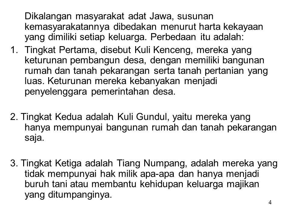 4 Dikalangan masyarakat adat Jawa, susunan kemasyarakatannya dibedakan menurut harta kekayaan yang dimiliki setiap keluarga. Perbedaan itu adalah: 1.T