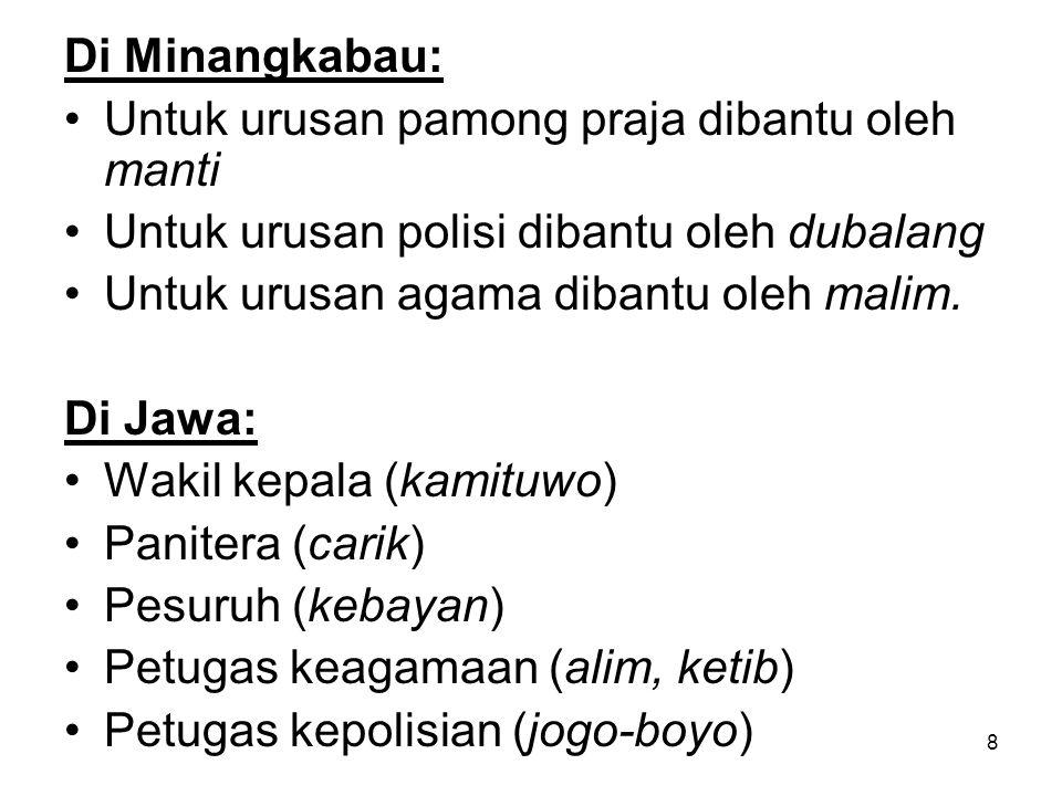 8 Di Minangkabau: Untuk urusan pamong praja dibantu oleh manti Untuk urusan polisi dibantu oleh dubalang Untuk urusan agama dibantu oleh malim. Di Jaw