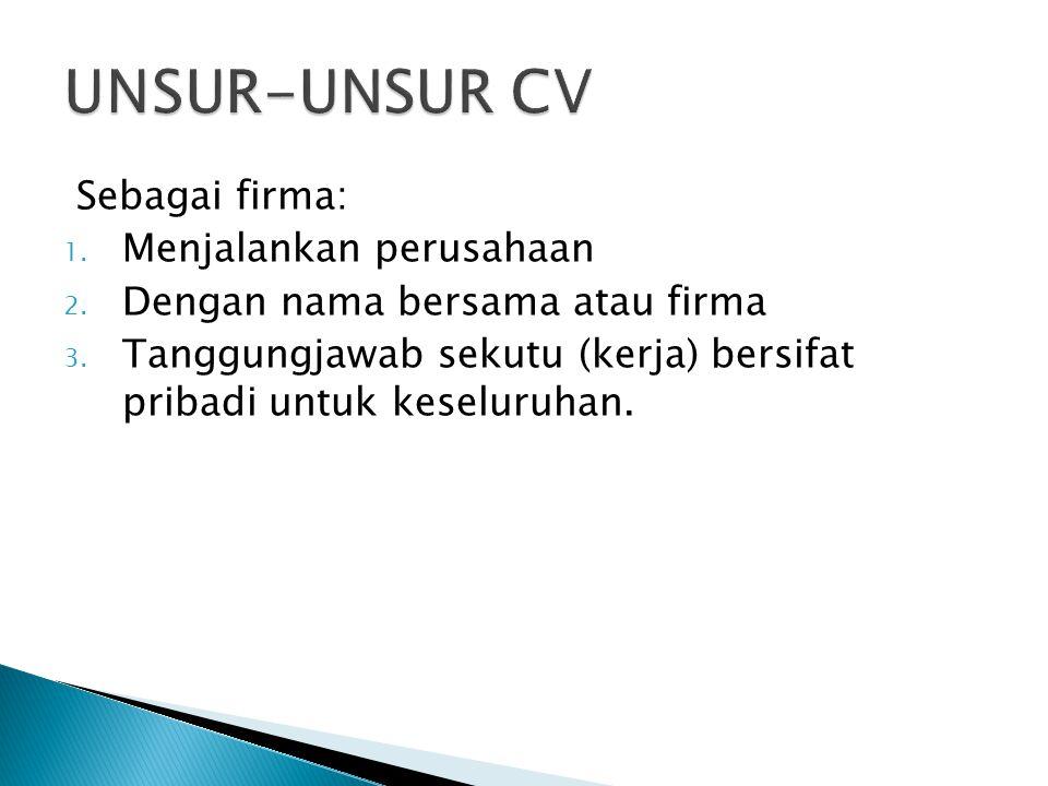 Sebagai firma: 1. Menjalankan perusahaan 2. Dengan nama bersama atau firma 3. Tanggungjawab sekutu (kerja) bersifat pribadi untuk keseluruhan.