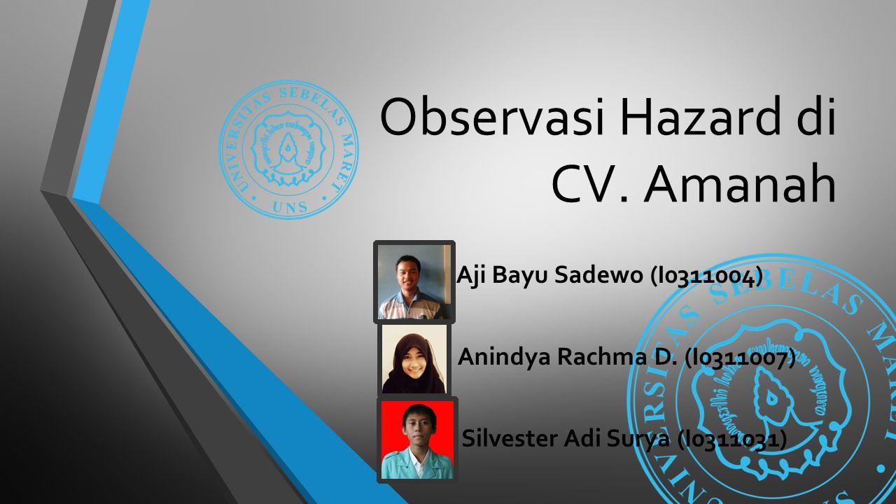 Observasi Hazard di CV. Amanah Aji Bayu Sadewo (I0311004) Anindya Rachma D. (I0311007) Silvester Adi Surya (I0311031)