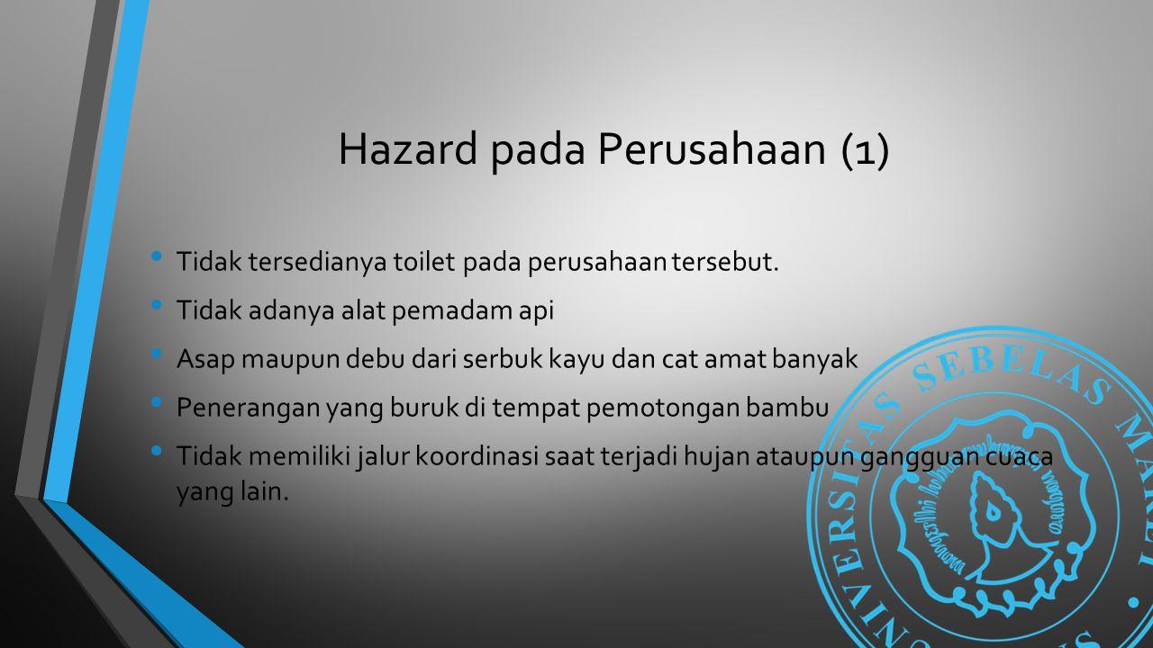 Hazard pada Perusahaan (1) Tidak tersedianya toilet pada perusahaan tersebut. Tidak adanya alat pemadam api Asap maupun debu dari serbuk kayu dan cat