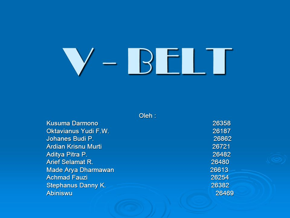 V-Belt : Belt yang berpenampang trapesium, terbuat dari tenunan dan serat-serat yang dibenamkan pada karet kemudian dibungkus dengan anyaman dan karet; digunakan untuk mentransmisikan daya dari poros yang satu ke poros yang lainnya melalui pulley yang berputar dengan kecepatan sama atau berbeda.