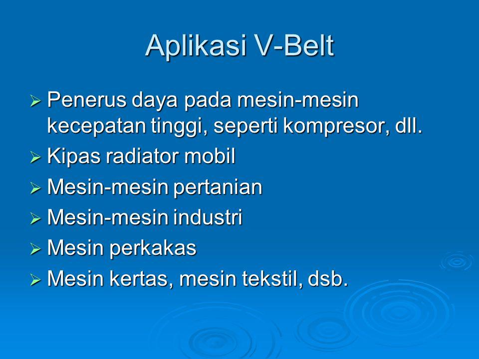 Aplikasi V-Belt  Penerus daya pada mesin-mesin kecepatan tinggi, seperti kompresor, dll.  Kipas radiator mobil  Mesin-mesin pertanian  Mesin-mesin