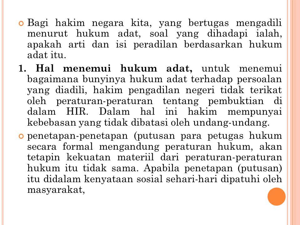 Bagi hakim negara kita, yang bertugas mengadili menurut hukum adat, soal yang dihadapi ialah, apakah arti dan isi peradilan berdasarkan hukum adat itu.