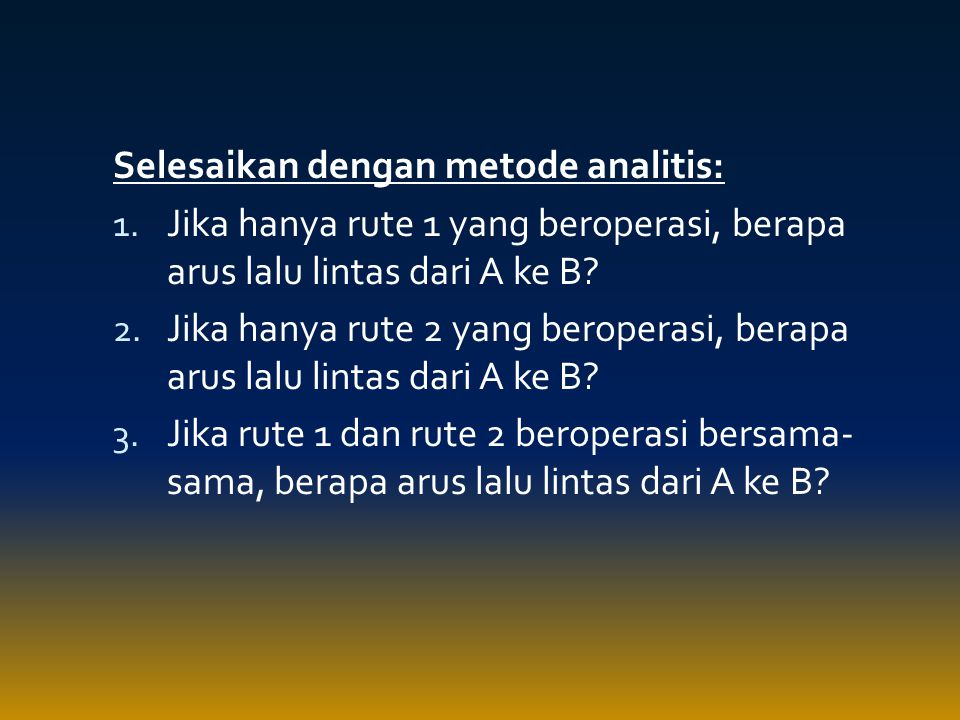 Selesaikan dengan metode analitis: 1. Jika hanya rute 1 yang beroperasi, berapa arus lalu lintas dari A ke B? 2. Jika hanya rute 2 yang beroperasi, be