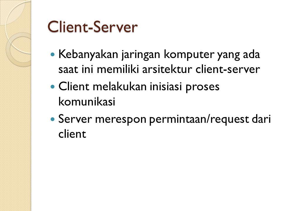 Client-Server Kebanyakan jaringan komputer yang ada saat ini memiliki arsitektur client-server Client melakukan inisiasi proses komunikasi Server merespon permintaan/request dari client