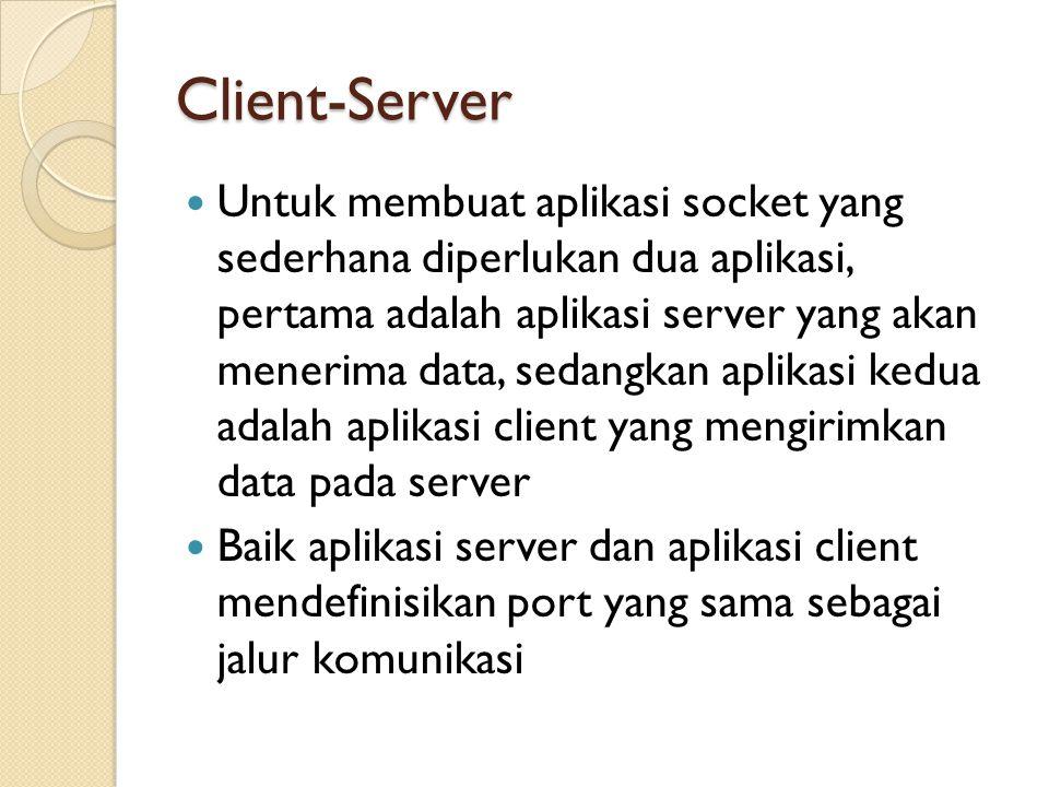 Client-Server Untuk membuat aplikasi socket yang sederhana diperlukan dua aplikasi, pertama adalah aplikasi server yang akan menerima data, sedangkan aplikasi kedua adalah aplikasi client yang mengirimkan data pada server Baik aplikasi server dan aplikasi client mendefinisikan port yang sama sebagai jalur komunikasi