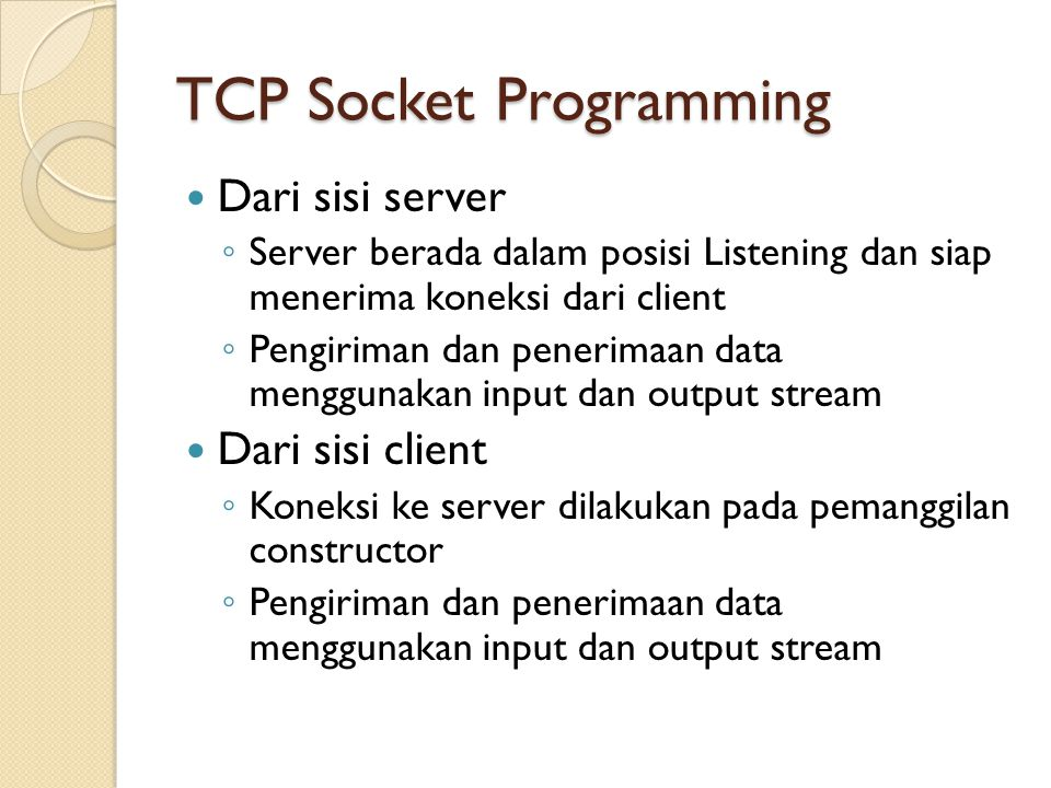 TCP Socket Programming Dari sisi server ◦ Server berada dalam posisi Listening dan siap menerima koneksi dari client ◦ Pengiriman dan penerimaan data menggunakan input dan output stream Dari sisi client ◦ Koneksi ke server dilakukan pada pemanggilan constructor ◦ Pengiriman dan penerimaan data menggunakan input dan output stream