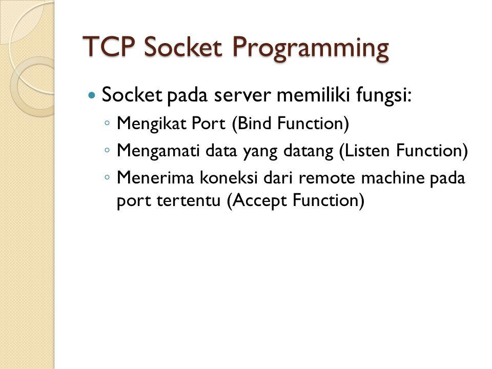 TCP Socket Programming Socket pada server memiliki fungsi: ◦ Mengikat Port (Bind Function) ◦ Mengamati data yang datang (Listen Function) ◦ Menerima koneksi dari remote machine pada port tertentu (Accept Function)