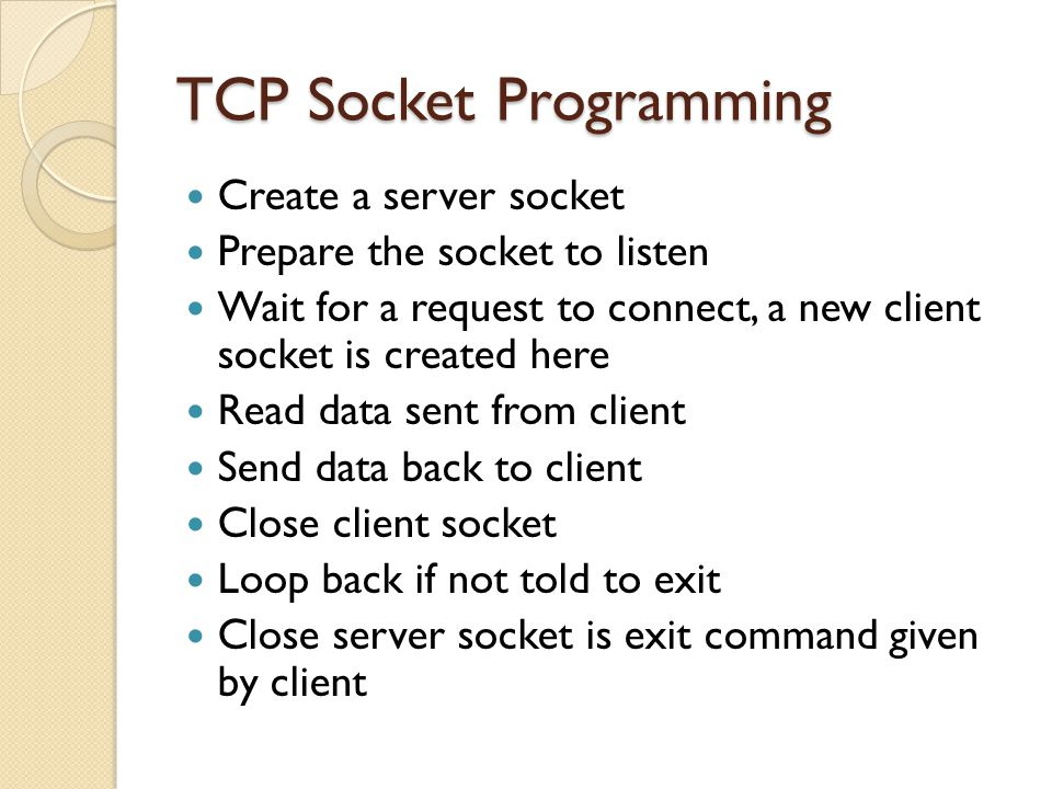 TCP Socket Programming Create a server socket Prepare the socket to listen Wait for a request to connect, a new client socket is created here Read dat
