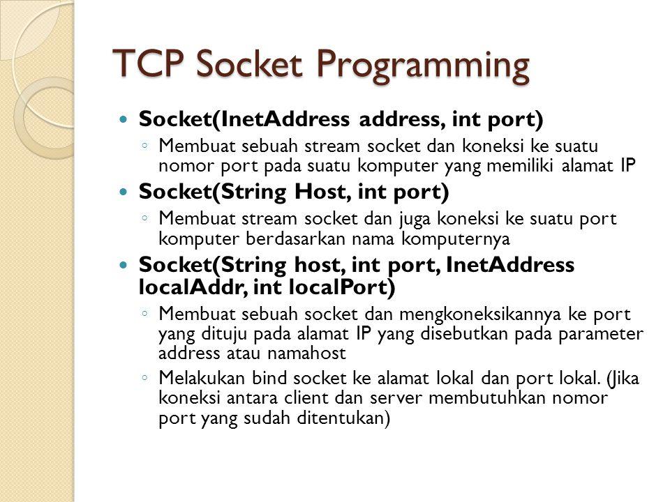 TCP Socket Programming Socket(InetAddress address, int port) ◦ Membuat sebuah stream socket dan koneksi ke suatu nomor port pada suatu komputer yang memiliki alamat IP Socket(String Host, int port) ◦ Membuat stream socket dan juga koneksi ke suatu port komputer berdasarkan nama komputernya Socket(String host, int port, InetAddress localAddr, int localPort) ◦ Membuat sebuah socket dan mengkoneksikannya ke port yang dituju pada alamat IP yang disebutkan pada parameter address atau namahost ◦ Melakukan bind socket ke alamat lokal dan port lokal.