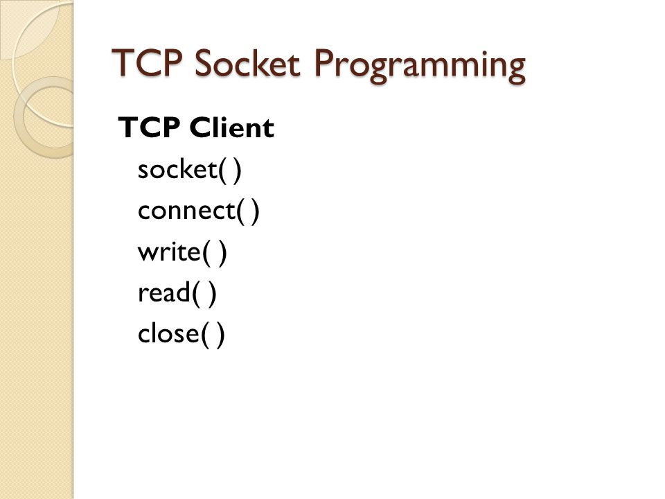 TCP Socket Programming TCP Client socket( ) connect( ) write( ) read( ) close( )