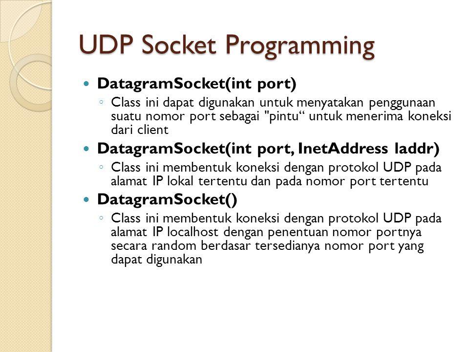 UDP Socket Programming DatagramSocket(int port) ◦ Class ini dapat digunakan untuk menyatakan penggunaan suatu nomor port sebagai pintu untuk menerima koneksi dari client DatagramSocket(int port, InetAddress laddr) ◦ Class ini membentuk koneksi dengan protokol UDP pada alamat IP lokal tertentu dan pada nomor port tertentu DatagramSocket() ◦ Class ini membentuk koneksi dengan protokol UDP pada alamat IP localhost dengan penentuan nomor portnya secara random berdasar tersedianya nomor port yang dapat digunakan