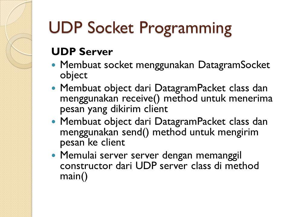 UDP Socket Programming UDP Server Membuat socket menggunakan DatagramSocket object Membuat object dari DatagramPacket class dan menggunakan receive() method untuk menerima pesan yang dikirim client Membuat object dari DatagramPacket class dan menggunakan send() method untuk mengirim pesan ke client Memulai server server dengan memanggil constructor dari UDP server class di method main()