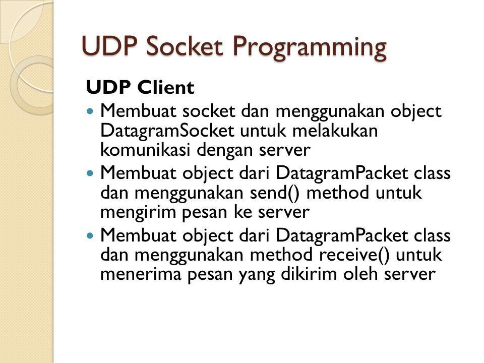 UDP Socket Programming UDP Client Membuat socket dan menggunakan object DatagramSocket untuk melakukan komunikasi dengan server Membuat object dari DatagramPacket class dan menggunakan send() method untuk mengirim pesan ke server Membuat object dari DatagramPacket class dan menggunakan method receive() untuk menerima pesan yang dikirim oleh server