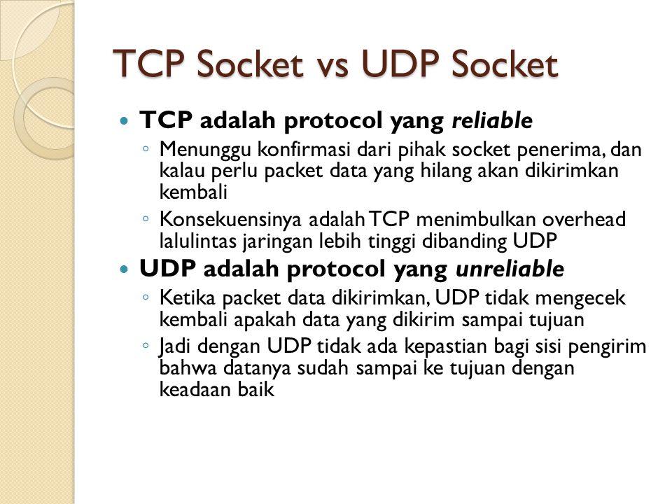 TCP Socket vs UDP Socket TCP adalah protocol yang reliable ◦ Menunggu konfirmasi dari pihak socket penerima, dan kalau perlu packet data yang hilang akan dikirimkan kembali ◦ Konsekuensinya adalah TCP menimbulkan overhead lalulintas jaringan lebih tinggi dibanding UDP UDP adalah protocol yang unreliable ◦ Ketika packet data dikirimkan, UDP tidak mengecek kembali apakah data yang dikirim sampai tujuan ◦ Jadi dengan UDP tidak ada kepastian bagi sisi pengirim bahwa datanya sudah sampai ke tujuan dengan keadaan baik