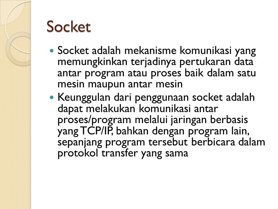 Socket Socket adalah mekanisme komunikasi yang memungkinkan terjadinya pertukaran data antar program atau proses baik dalam satu mesin maupun antar mesin Keunggulan dari penggunaan socket adalah dapat melakukan komunikasi antar proses/program melalui jaringan berbasis yang TCP/IP, bahkan dengan program lain, sepanjang program tersebut berbicara dalam protokol transfer yang sama