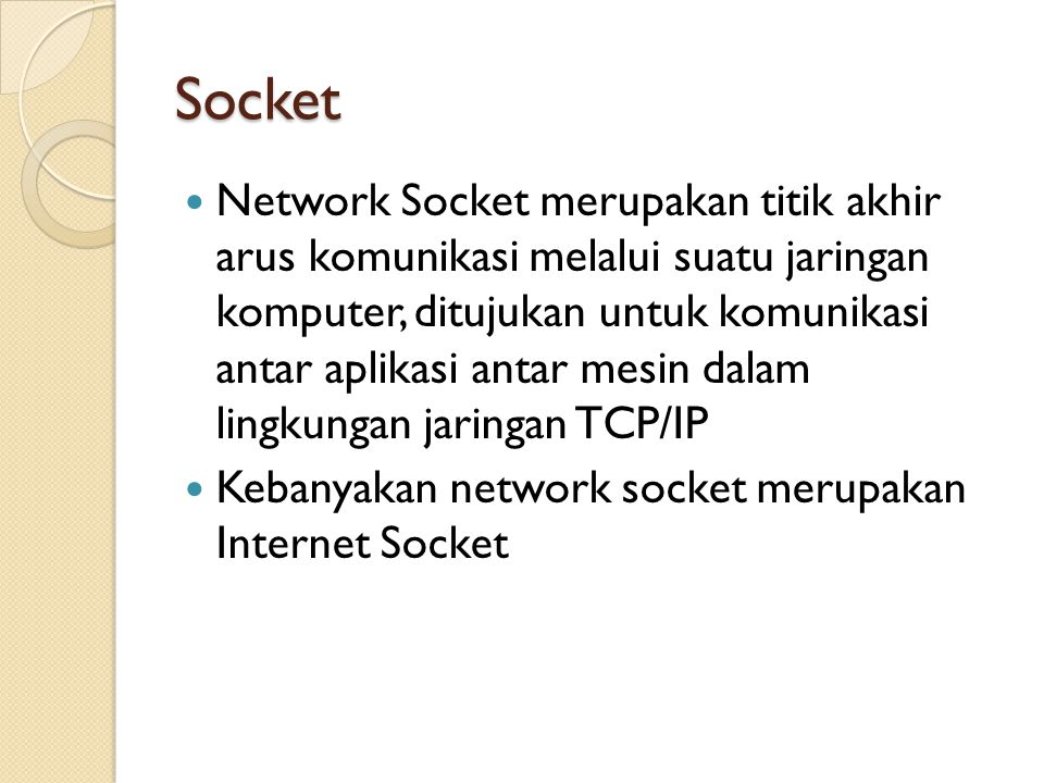 Socket Network Socket merupakan titik akhir arus komunikasi melalui suatu jaringan komputer, ditujukan untuk komunikasi antar aplikasi antar mesin dalam lingkungan jaringan TCP/IP Kebanyakan network socket merupakan Internet Socket