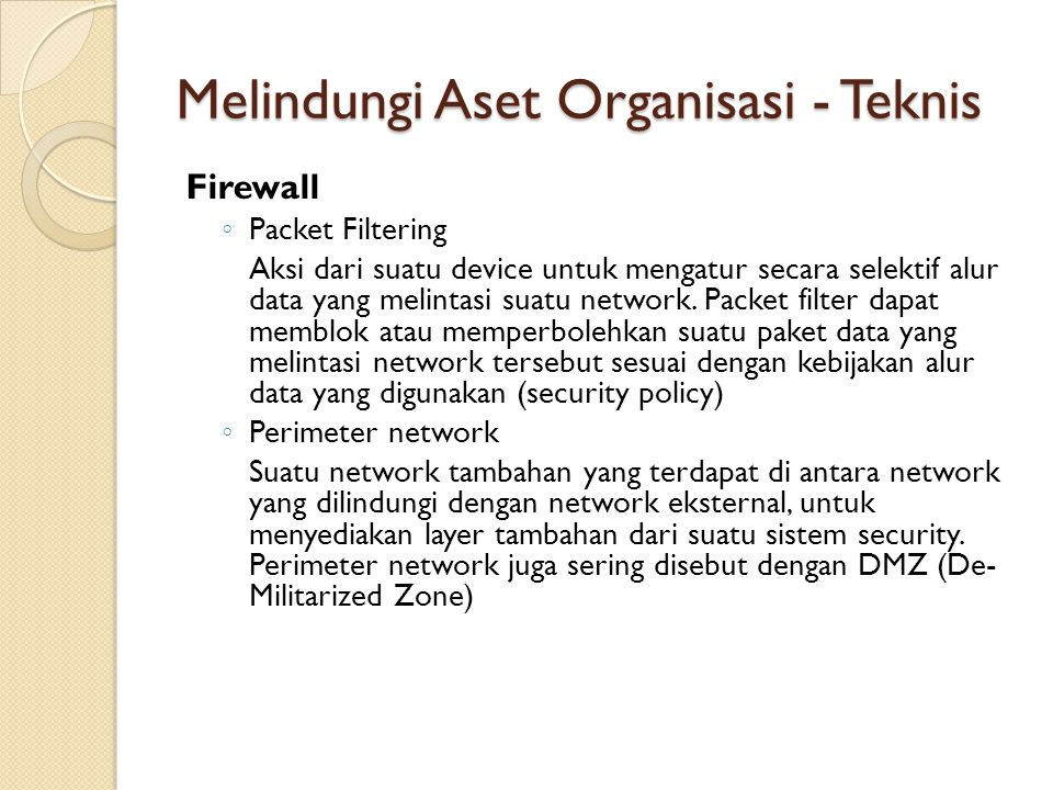 Melindungi Aset Organisasi - Teknis Firewall ◦ Packet Filtering Aksi dari suatu device untuk mengatur secara selektif alur data yang melintasi suatu n