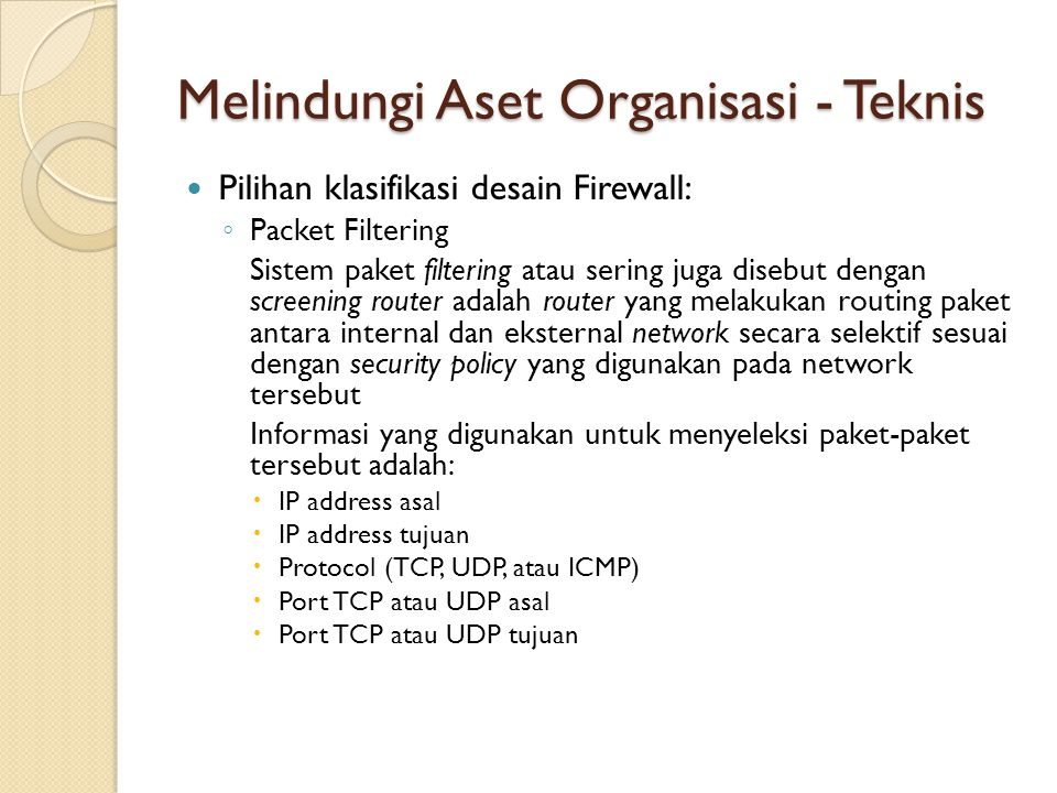 Melindungi Aset Organisasi - Teknis Pilihan klasifikasi desain Firewall: ◦ Packet Filtering Sistem paket filtering atau sering juga disebut dengan scr