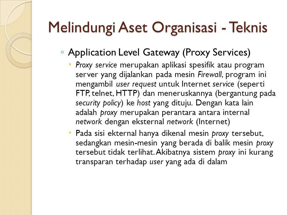 Melindungi Aset Organisasi - Teknis ◦ Application Level Gateway (Proxy Services)  Proxy service merupakan aplikasi spesifik atau program server yang