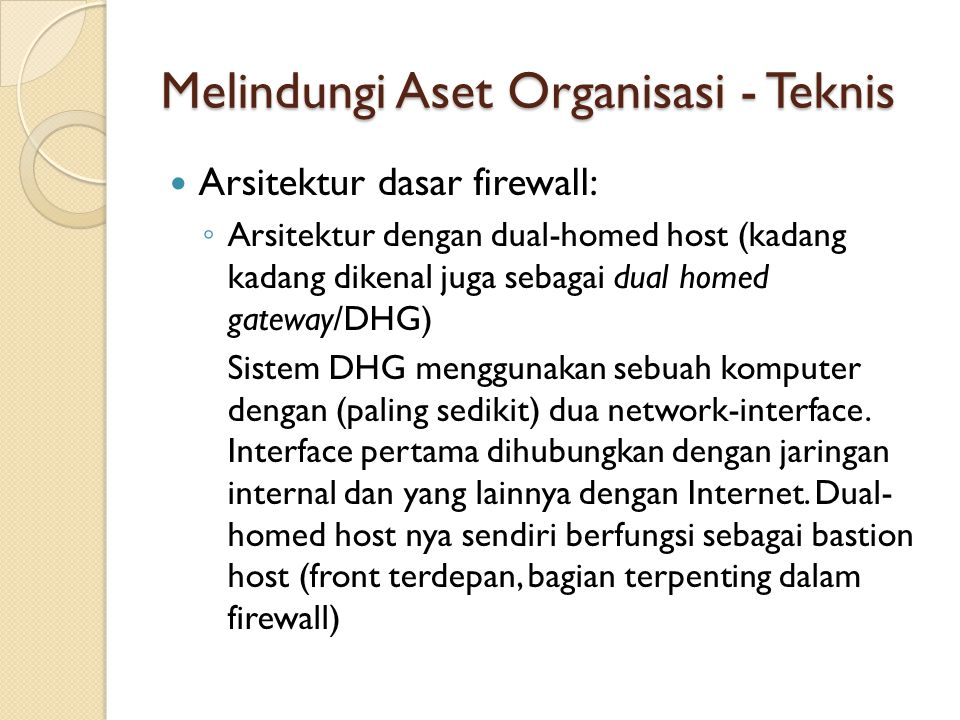 Melindungi Aset Organisasi - Teknis Arsitektur dasar firewall: ◦ Arsitektur dengan dual-homed host (kadang kadang dikenal juga sebagai dual homed gate