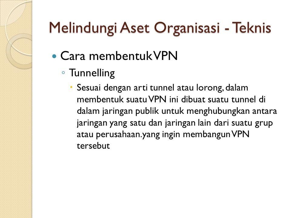 Melindungi Aset Organisasi - Teknis Cara membentuk VPN ◦ Tunnelling  Sesuai dengan arti tunnel atau lorong, dalam membentuk suatu VPN ini dibuat suat