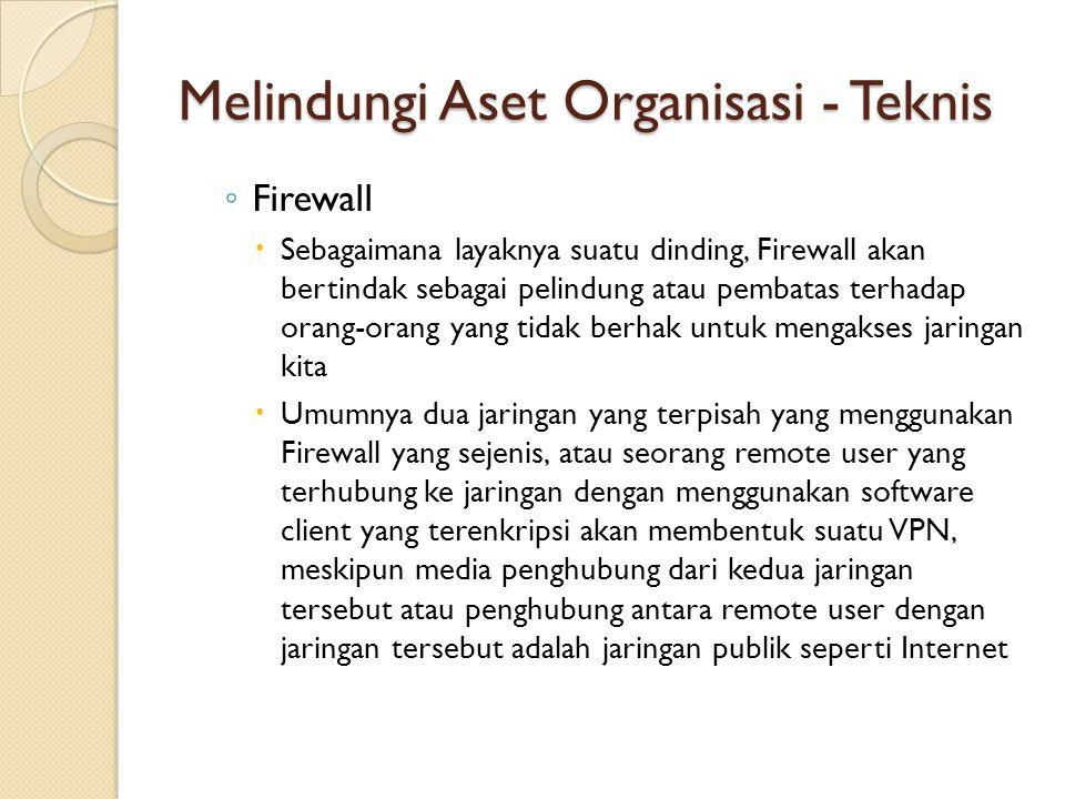 Melindungi Aset Organisasi - Teknis ◦ Firewall  Sebagaimana layaknya suatu dinding, Firewall akan bertindak sebagai pelindung atau pembatas terhadap