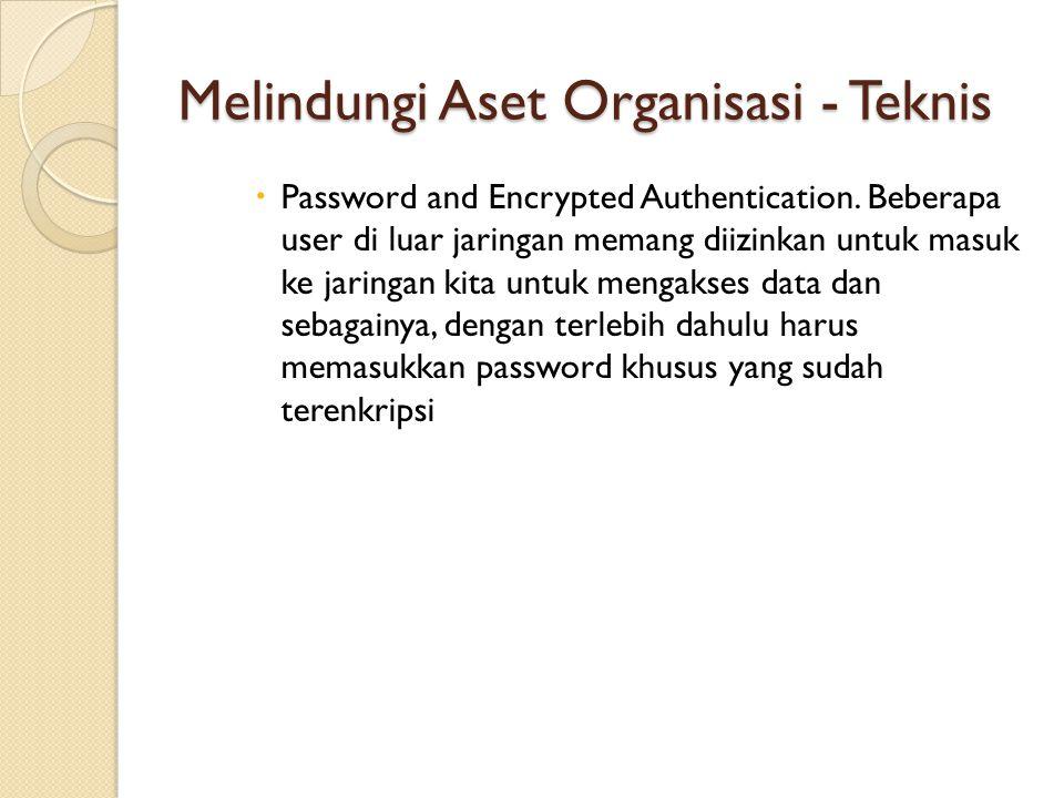Melindungi Aset Organisasi - Teknis  Password and Encrypted Authentication. Beberapa user di luar jaringan memang diizinkan untuk masuk ke jaringan k