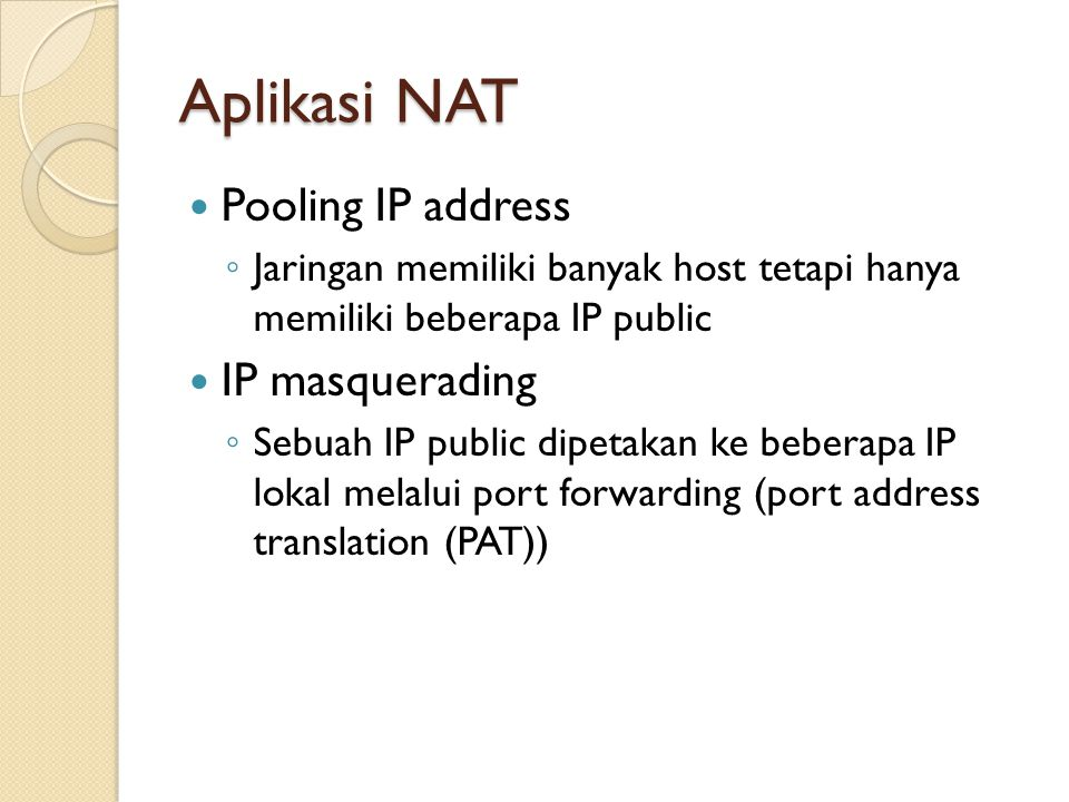 Aplikasi NAT Pooling IP address ◦ Jaringan memiliki banyak host tetapi hanya memiliki beberapa IP public IP masquerading ◦ Sebuah IP public dipetakan