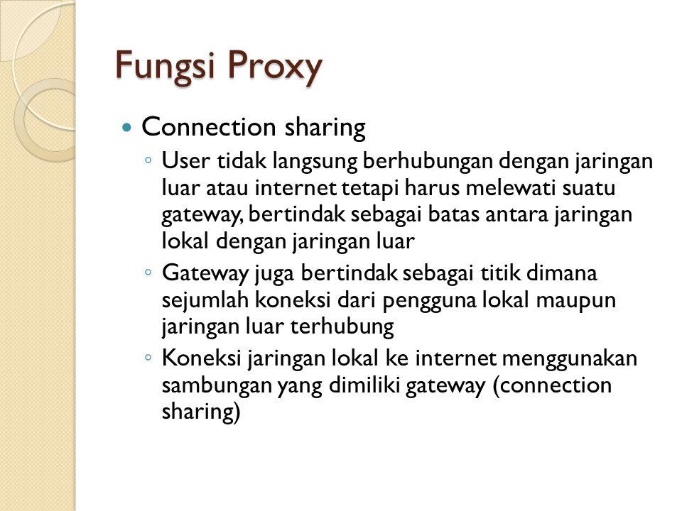 Fungsi Proxy Connection sharing ◦ User tidak langsung berhubungan dengan jaringan luar atau internet tetapi harus melewati suatu gateway, bertindak se