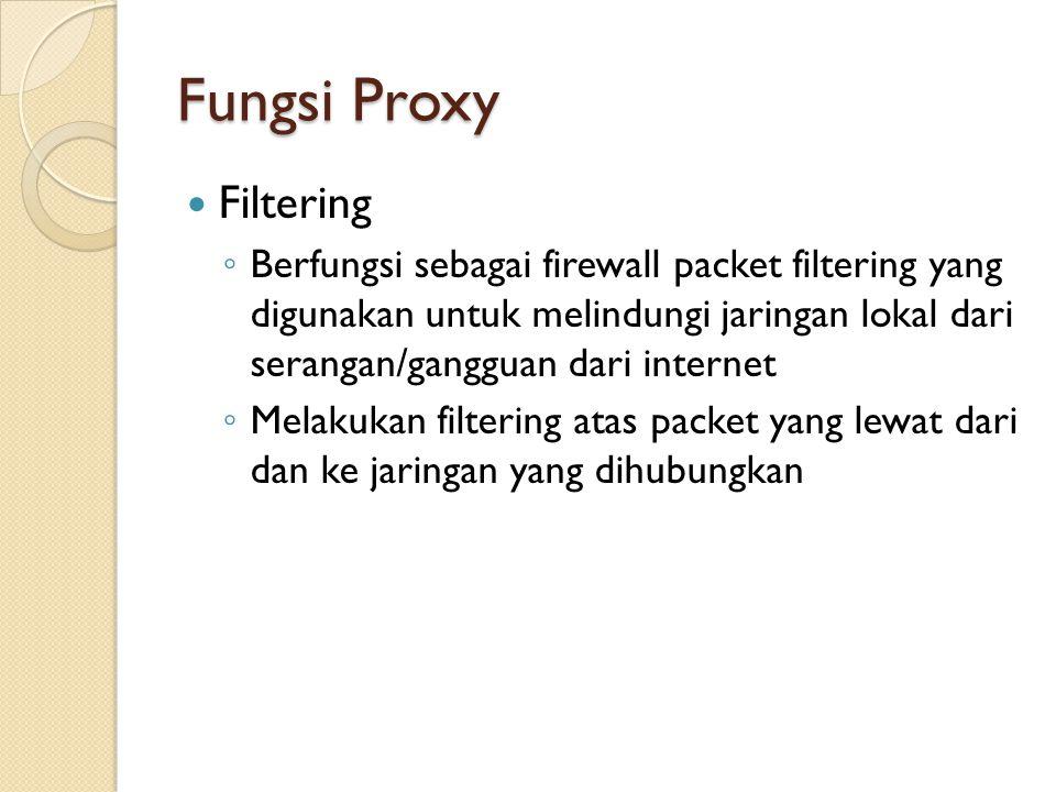 Fungsi Proxy Filtering ◦ Berfungsi sebagai firewall packet filtering yang digunakan untuk melindungi jaringan lokal dari serangan/gangguan dari intern