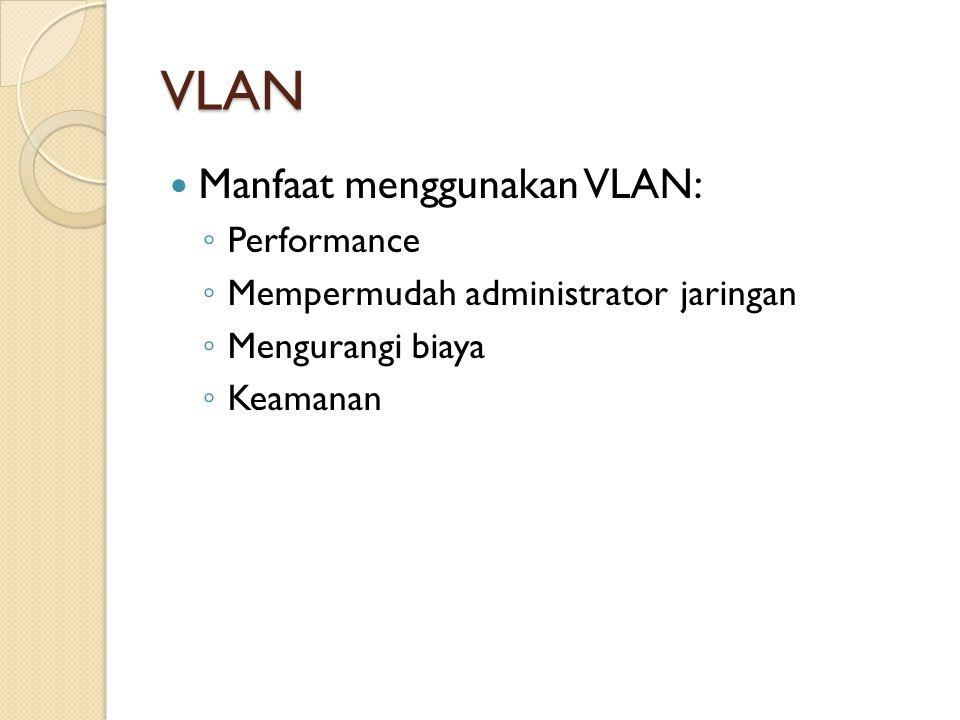 VLAN Manfaat menggunakan VLAN: ◦ Performance ◦ Mempermudah administrator jaringan ◦ Mengurangi biaya ◦ Keamanan
