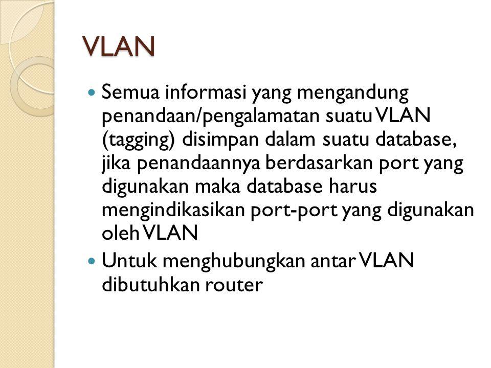 VLAN Semua informasi yang mengandung penandaan/pengalamatan suatu VLAN (tagging) disimpan dalam suatu database, jika penandaannya berdasarkan port yan