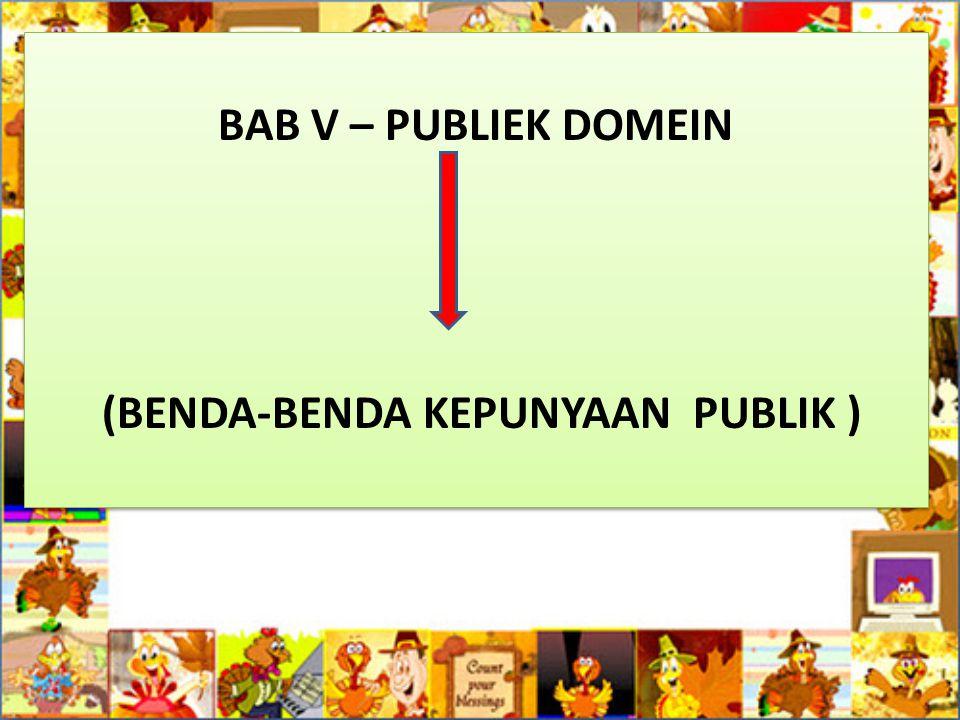 BAB V – PUBLIEK DOMEIN (BENDA-BENDA KEPUNYAAN PUBLIK ) BAB V – PUBLIEK DOMEIN (BENDA-BENDA KEPUNYAAN PUBLIK )