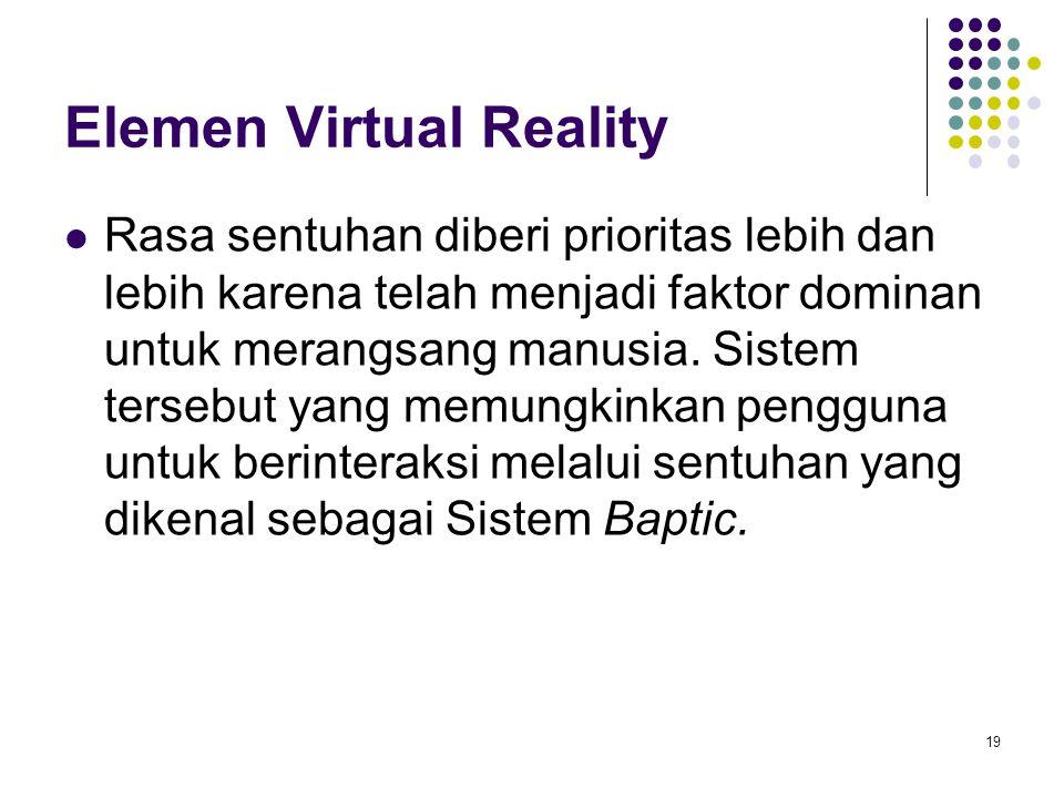 Elemen Virtual Reality Rasa sentuhan diberi prioritas lebih dan lebih karena telah menjadi faktor dominan untuk merangsang manusia. Sistem tersebut ya