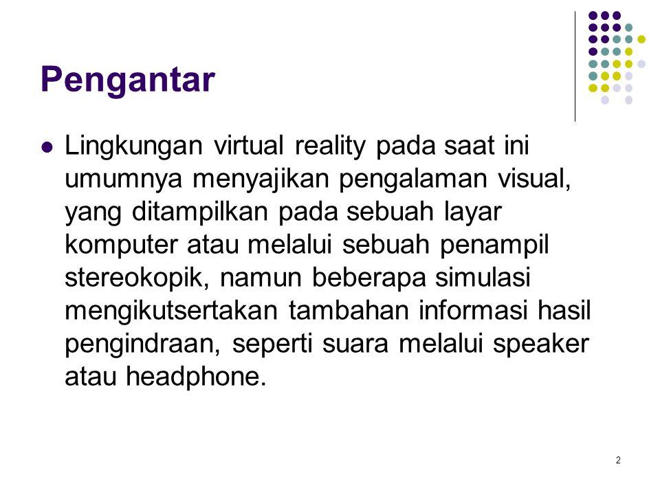Pengantar Lingkungan virtual reality pada saat ini umumnya menyajikan pengalaman visual, yang ditampilkan pada sebuah layar komputer atau melalui sebu