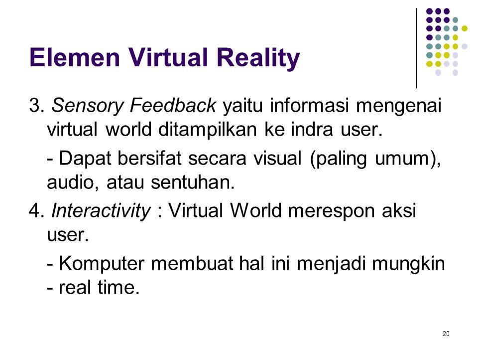 Elemen Virtual Reality 3. Sensory Feedback yaitu informasi mengenai virtual world ditampilkan ke indra user. - Dapat bersifat secara visual (paling um