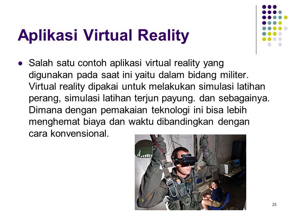 Aplikasi Virtual Reality Salah satu contoh aplikasi virtual reality yang digunakan pada saat ini yaitu dalam bidang militer. Virtual reality dipakai u