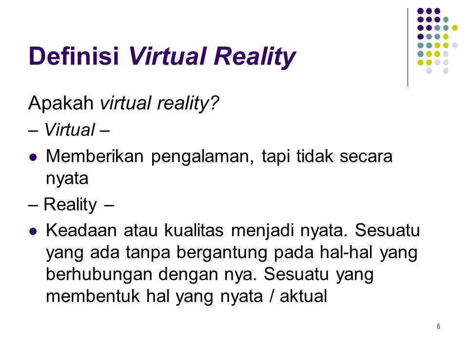 Definisi Virtual Reality Apakah virtual reality? – Virtual – Memberikan pengalaman, tapi tidak secara nyata – Reality – Keadaan atau kualitas menjadi
