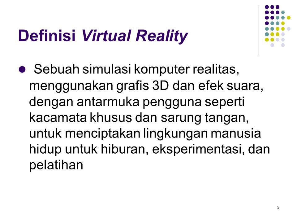 Definisi Virtual Reality Sebuah simulasi komputer realitas, menggunakan grafis 3D dan efek suara, dengan antarmuka pengguna seperti kacamata khusus da